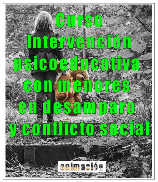 Curso a distancia toda España: INTERVENCIÓN PSICOEDUCATIVA CON MENORES EN DESAMPARO Y CONFLICTO SOCIAL
